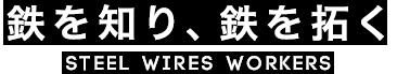 鉄を知り、鉄を拓く STEEL WIRES WORKERS